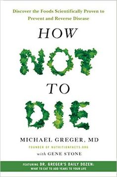 How Not to Die: Discover the Foods Scientifically Proven to Prevent and Reverse Disease: Amazon.co.uk: Michael Greger, Gene Stone: 9781250066114: Books