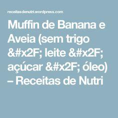 Muffin de Banana e Aveia (sem trigo / leite / açúcar / óleo) – Receitas de Nutri