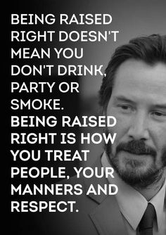 Being raised right doesnt mean you dont drink party or smoke. Being raised right is how you treat people your manners and respect for humanity. Wise Quotes, Quotable Quotes, Great Quotes, Words Quotes, Quotes To Live By, Motivational Quotes, Funny Quotes, Inspirational Quotes, Sayings