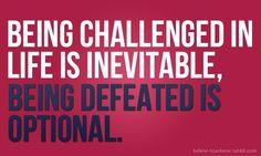 """""""Being challenged in life is inevitable, being defeated is optional"""""""
