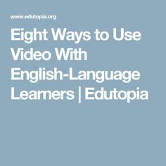 Eight Ways to Use Video With English-Language Learners | Edutopia