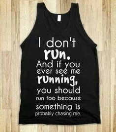 Right on...I only run when something VERY large and angry is chasing me!