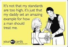 Free and Funny Encouragement Ecard: It's not that my standards are too high, it's just that my daddy set an amazing example for how a man should treat me. Create and send your own custom Encouragement ecard. Great Quotes, Quotes To Live By, Me Quotes, Inspirational Quotes, Family Quotes, Quirky Quotes, Daddy Quotes, Unique Quotes, Motivational Quotes
