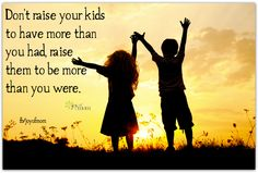 Don't raise your kids to have more than you had, raise them to be more than you were. <3