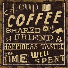 A cup of coffee shared with a friend is happiness tasted and time eel spent.