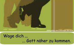 Wage dich mit dem ersten Schritt Gott näher zu kommen. Lese: http://www.gottes-wort.com/wage-dich.html
