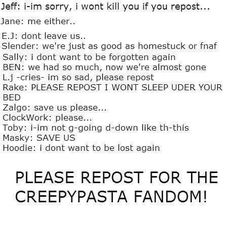 I am a true creepypasta fan. They will never be forgotten because my friends and I will never forget them!