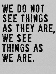 Nós não vemos as coisas como elas são, nós vemos as coisas como nós somos.