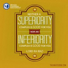 'Neither a superiority complex is good for you nor an inferiority complex is good for you.' - Lord Ra Riaz Gohar Shahi