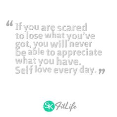 If you are scared to lose what you've got, you will never be able to appreciate what you have. Self love every day.  #skfitlife #medialiteracy #quote #weightoss #fitness #motivation
