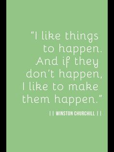 Make things happen, why wait for things to come to you?  Life is short, acheive your goals.