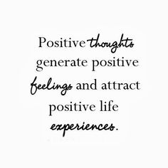 Positive thoughts generate positive feelings and attract positive life experiences | Inspirational Quotes