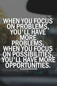 When you focus on problems, you will have more problems. When you focus on possibilities you will have more opportunities.