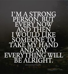 I`m a strong person. But every now and then I would like someone to take my hand and say everything will be alright.