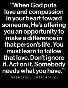 When God puts love and compassion in your heart toward someone.....