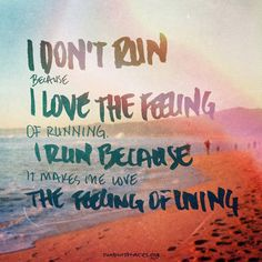 I don't run because I love the feeling of running I run because it makes me love the feeling of living