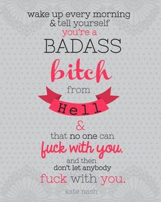 """Wake up every morning and tell yourself you're a badass bitch from hell and that no one can fuck with you and then don't let anybody fuck with you."" - Kate Nash"