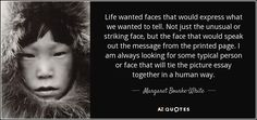 Margaret Bourke-White quote: Life wanted faces that would express what we wanted to...