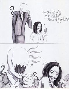 "Jeff the Killer and Slenderman. XD jeff is like  ""Were did you get that mouth from?"" XD"