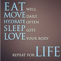 EAT well MOVE daily HYDRATE often SLEEP lots LOVE your body reapeat for LIFE  #fitness #motivation