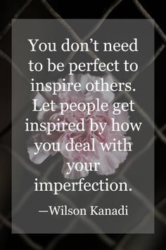 """You don't need to be perfect to inspire others. Let people get inspired by how you deal with your imperfection."" -Wilson Kenadi"