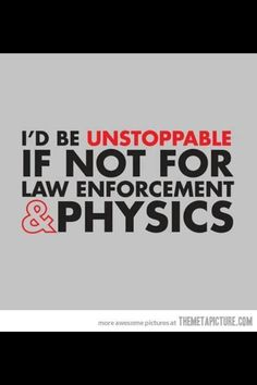 Yep... Actually, it's just physics. The police literally could do nothing about it if physics allowed me to never stop.