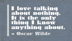 I love talking about nothing. It is the only thing I know anything about. - Oscar Wilde