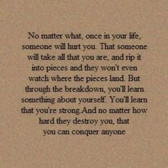no matter what, once in your life, someone will hurt you.  that someone will take all that you are and rip it into pieces, and they won't even watch where the pieces land.  but through the breakdown you'll learn something about yourself.  you'll learn that you're strong.  and no matter how hard they destroy you, that you can conquer anyone.