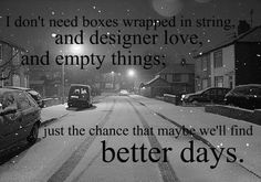 I don't need boxes wrapped in string and designer love, and empty things: Just the chance that maybe we'll find better days.