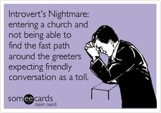 """Introvert's Nightmare: entering a church and not being able to find the fast path around the greeters expecting friendly conversation as a toll.  Hmm...more like the """"meet & greet"""" slot of service.  Or mandatory praying out loud..."""