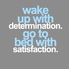 Get up. Dress up. Show up.  Be the best you can be today so you can sleep with satisfaction tonight.