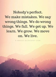 We make mistakes. We say wrong things. We do wrong things. We fall. We learn. We grow. We move on. The Words, Nobody Is Perfect Quotes, Nobody Cares Quotes, Practice Makes Perfect Quotes, Quotable Quotes, Wisdom Quotes, Im Sorry Quotes, Feeling Sorry Quotes, Mean People Quotes