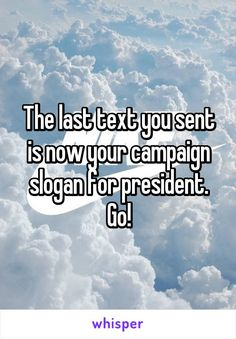 The last text you sent is now your campaign slogan for president. Go!