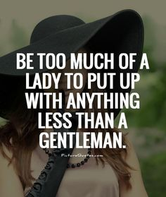 be too much of a lady   Be too much of a lady to put up with anything less than a gentleman ...