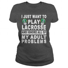 Awesome Tee I JUST WANT TO PLAY LACROSSE  AND IGNORE ALL OF MY ADULT PROBLEMS Shirts & Tees