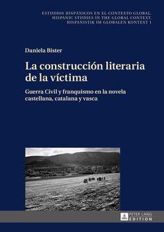 La construcción literaria de la víctima : Guerra Civil y franquismo en la novela castellana, catalana y vasca / Daniela Bister - New York : Peter Lang, 2015