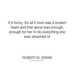 "Robert M. Drake - ""It�s funny, for all it took was a broken heart and that alone was enough, enough..."". inspirational, hope, writing, poetry, quotes, relationships, quote, writer, poems, tattoo, happyquotes, inspirationalquotes, inspired, instadaily, instaquote, lovequotes, pinquotes, quoteoftheday, rmdrake, sadquotes, sayings, spokenword, typewriter, vsco"