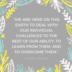 """""""We are here on this earth to deal with our individual challenges to the best of our ability, to learn from them, and to overcome them."""" From #PresMonson's http://pinterest.com/pin/24066179228814793 inspiring #LDSconf http://facebook.com/223271487682878 message http://lds.org/general-conference/2010/10/till-we-meet-again #ShareGoodness"""