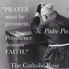 """St Padre Pio: """"Prayer must be persistent"""". Catholic Religion, Catholic Quotes, Catholic Prayers, Catholic Saints, Religious Quotes, Roman Catholic, Saint Quotes, Our Lady, Spirituality"""
