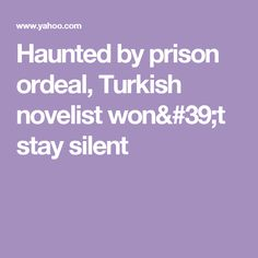 Haunted by prison ordeal, Turkish novelist won't stay silent