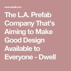 The L.A. Prefab Company That's Aiming to Make Good Design Available to Everyone - Dwell