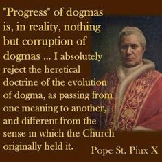 Love St. POPE Pius X. There can be no changing or new interpretation of dogmas. It is the Popes job to preserve and hand down what tradition has given him.