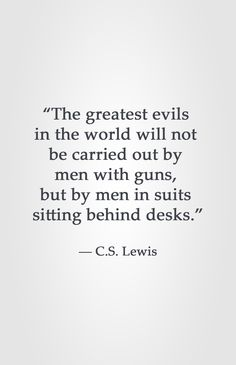 "Lewis really write this? ""The greatest evils in the world will not be carried out by men with guns, but by men in suits sitting behind desks. Cs Lewis Quotes, Wise Quotes, Quotable Quotes, Great Quotes, Quotes To Live By, Motivational Quotes, Inspirational Quotes, Fact Quotes, Lyric Quotes"