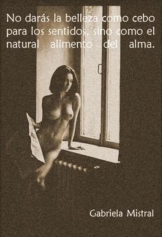 """""""You will not see beauty as food for the senses, but as what naturally nurtures the soul."""" - Gabriela Mistral // Nakedness is NOT about lust and seeing women as sex objects. Porn and manipulative advertising are."""