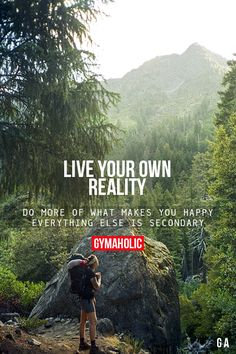 Live Your Own Reality. Do more of what makes you happy. Everything else is secondary