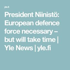 President Niinistö: European defence force necessary – but will take time | Yle News | yle.fi