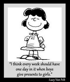 """""""I think every week should have one day in it when boys give presents to girls"""" ~Lucy~"""