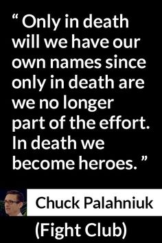 Chuck Palahniuk - Fight Club - Only in death will we have our own names since only in death are we no longer part of the effort. In death we become heroes.