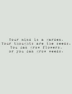 Your mind is a garden. your thoughts are the seeds.you can grow flowers,or you can grow weeds. Writing Quotes, Book Quotes, Wise Quotes, Planting Seeds Quotes, Seed Quotes, Garden Quotes, Garden Poems, Feel Good Quotes, Inspirational Quotes For Women