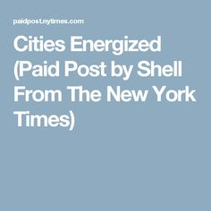 Cities Energized (Paid Post by Shell From The New York Times)